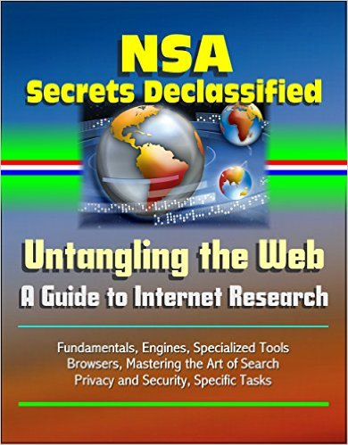 Cover of NSA Secrets Declassified: Untangling the Web, A Guide to Internet Research - Fundamentals, Engines, Specialized Tools, Browsers, Mastering the Art of Search, Privacy and Security, Specific Tasks [Print Replica] Kindle Edition