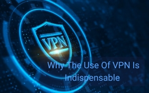 5 Reasons Why The Use Of VPN Is Indispensable