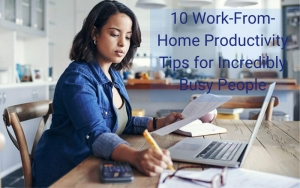 10 Work-From-Home Productivity Tips for Incredibly Busy People